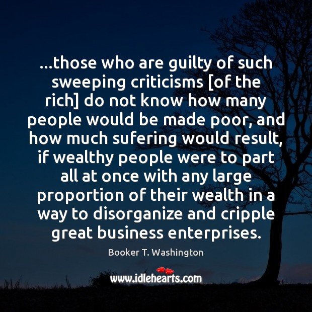 …those who are guilty of such sweeping criticisms [of the rich] do Image