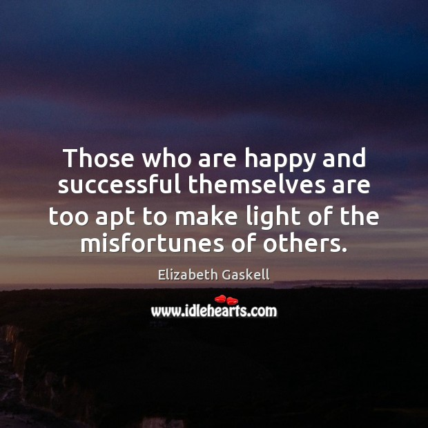 Those who are happy and successful themselves are too apt to make Elizabeth Gaskell Picture Quote