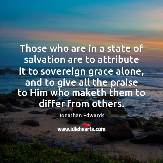 Those who are in a state of salvation are to attribute it Jonathan Edwards Picture Quote