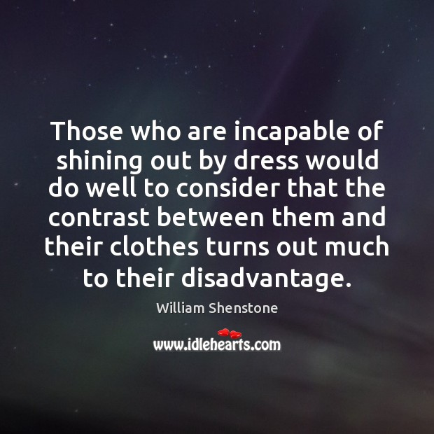 Those who are incapable of shining out by dress would do well William Shenstone Picture Quote
