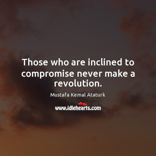 Those who are inclined to compromise never make a revolution. Mustafa Kemal Ataturk Picture Quote