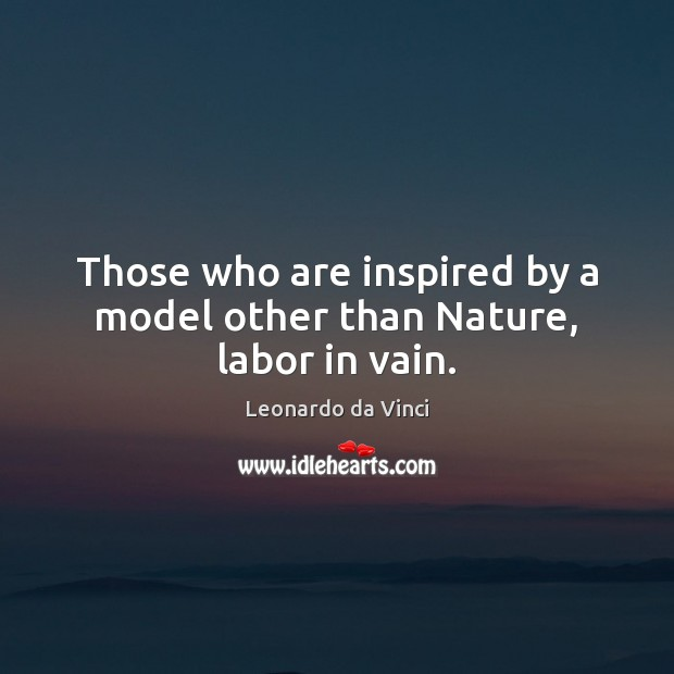Those who are inspired by a model other than Nature, labor in vain. Leonardo da Vinci Picture Quote