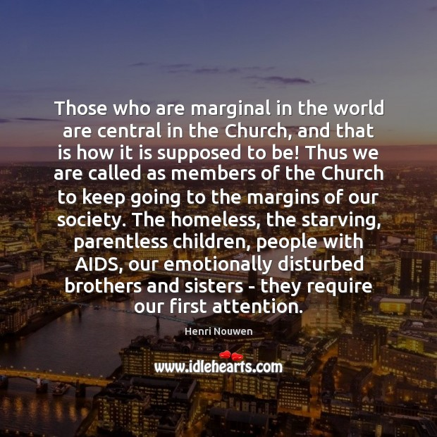 Those who are marginal in the world are central in the Church, Henri Nouwen Picture Quote
