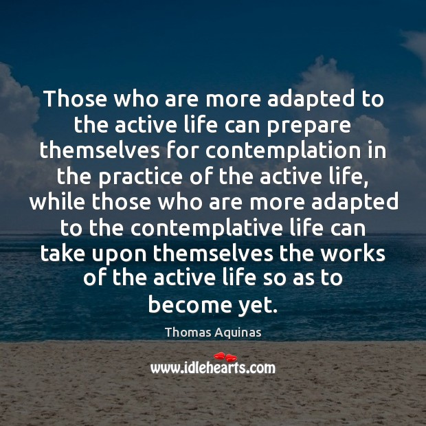 Those who are more adapted to the active life can prepare themselves Thomas Aquinas Picture Quote