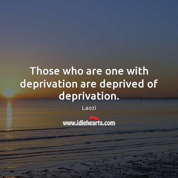 Those who are one with deprivation are deprived of deprivation. Image