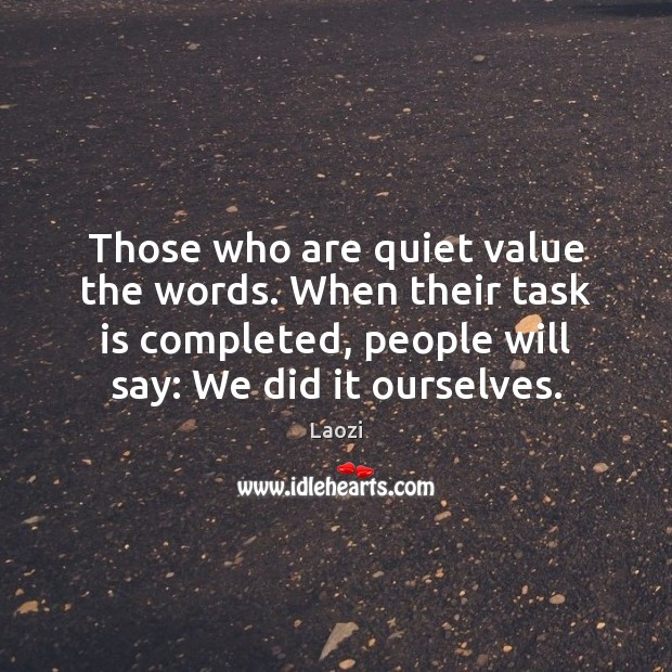 Those who are quiet value the words. When their task is completed, Image