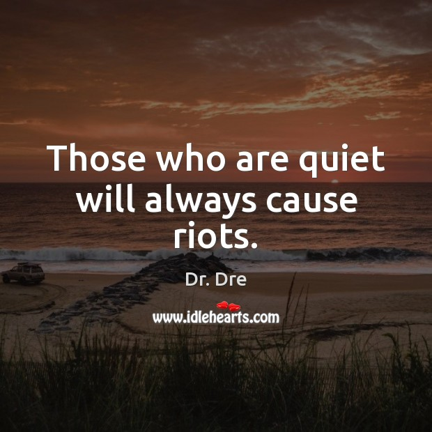 Those who are quiet will always cause riots. Image
