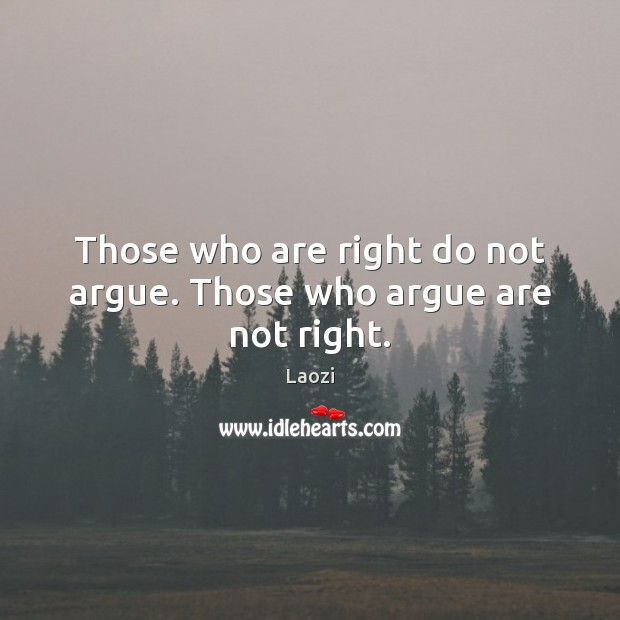 Image, Those who are right do not argue. Those who argue are not right.