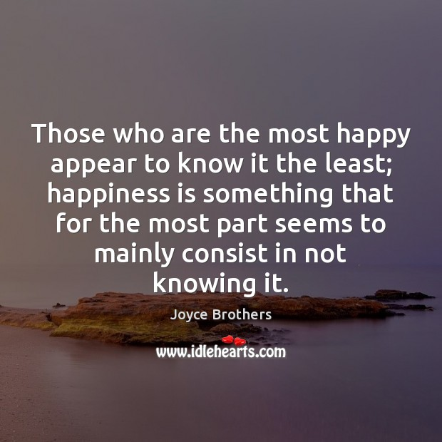 Those who are the most happy appear to know it the least; Joyce Brothers Picture Quote