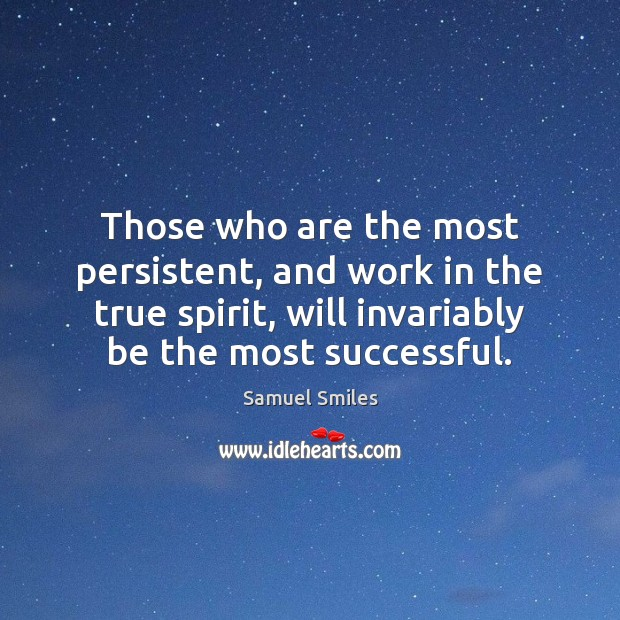Those who are the most persistent, and work in the true spirit, Samuel Smiles Picture Quote