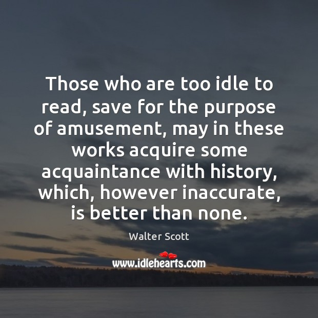 Those who are too idle to read, save for the purpose of Walter Scott Picture Quote