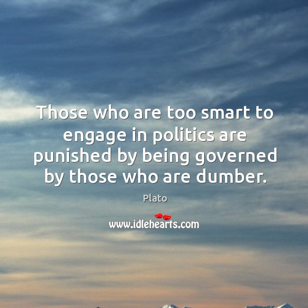 Image, Those who are too smart to engage in politics are punished by being governed by those who are dumber.