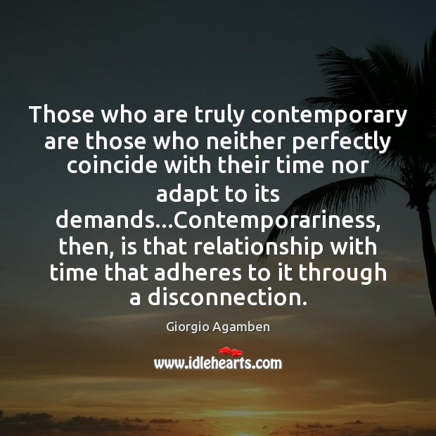 Image, Those who are truly contemporary are those who neither perfectly coincide with