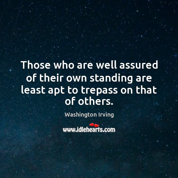 Those who are well assured of their own standing are least apt Washington Irving Picture Quote