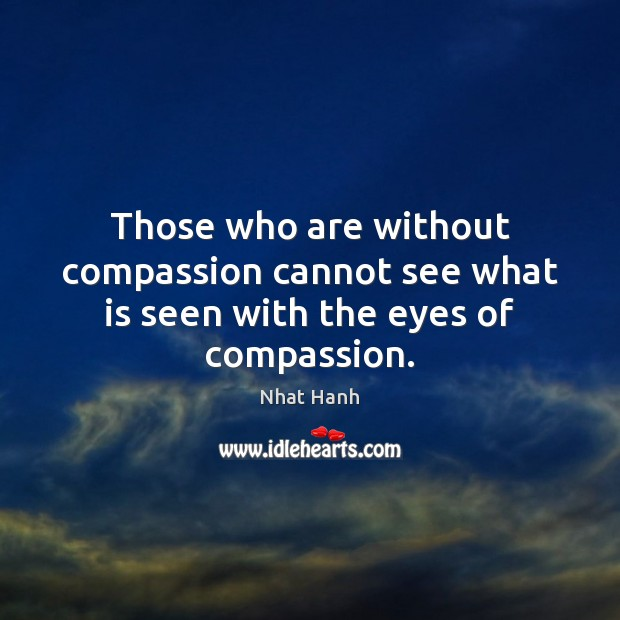Those who are without compassion cannot see what is seen with the eyes of compassion. Image