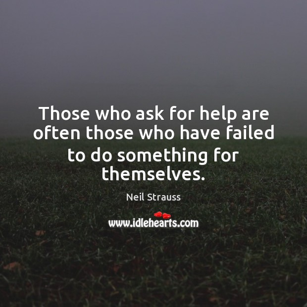 Those who ask for help are often those who have failed to do something for themselves. Image