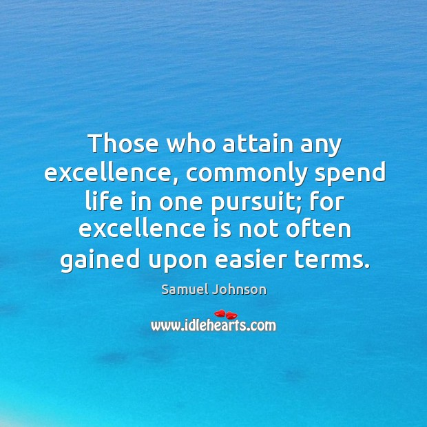 Those who attain any excellence, commonly spend life in one pursuit; Image