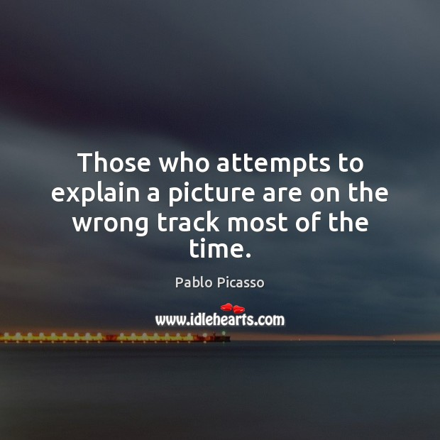 Those who attempts to explain a picture are on the wrong track most of the time. Pablo Picasso Picture Quote