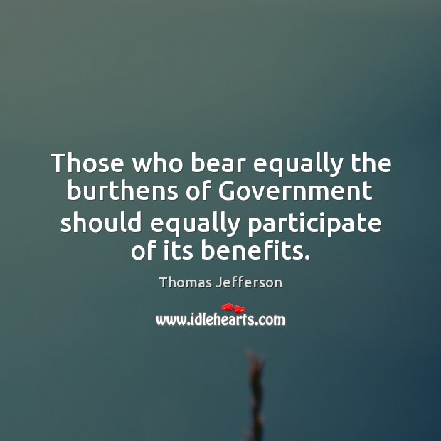 Those who bear equally the burthens of Government should equally participate of Thomas Jefferson Picture Quote