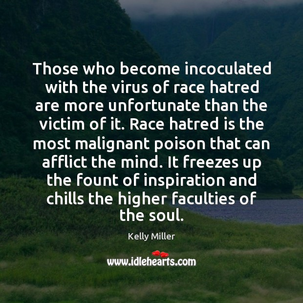 Those who become incoculated with the virus of race hatred are more Kelly Miller Picture Quote