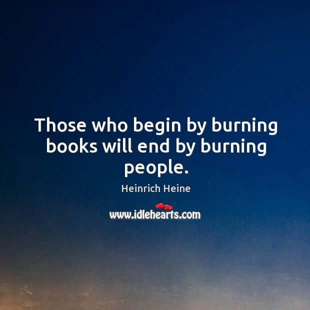 Those who begin by burning books will end by burning people. Image