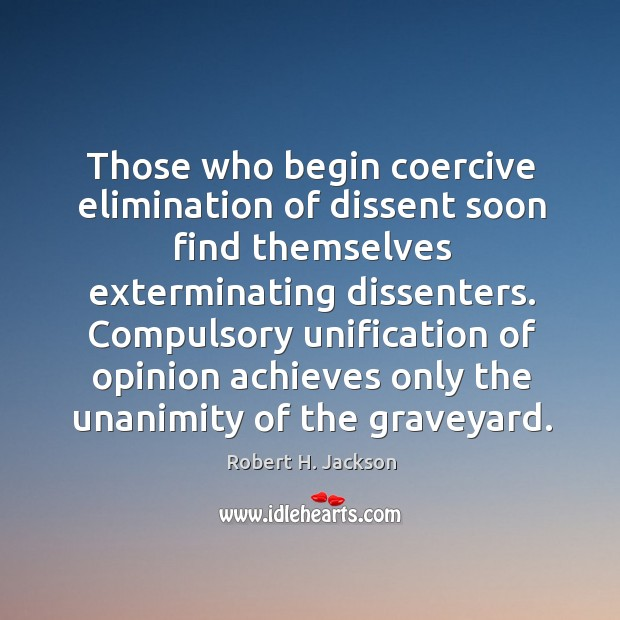 Those who begin coercive elimination of dissent soon find themselves exterminating dissenters. Robert H. Jackson Picture Quote