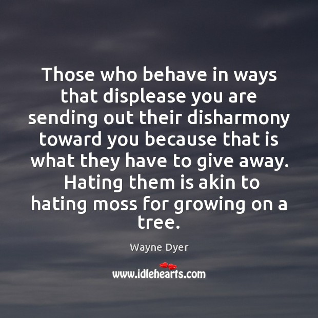 Image, Those who behave in ways that displease you are sending out their