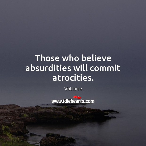 Those who believe absurdities will commit atrocities. Image