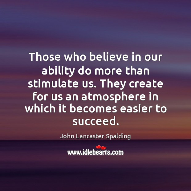 Image, Those who believe in our ability do more than stimulate us. They