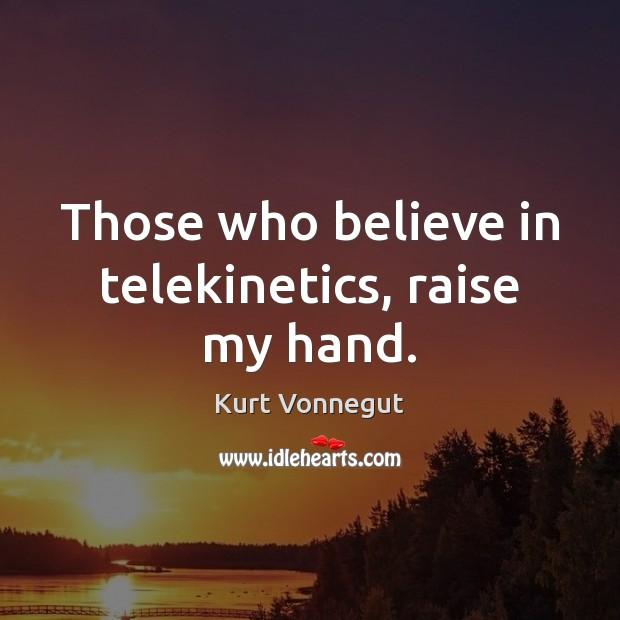 Those who believe in telekinetics, raise my hand. Image