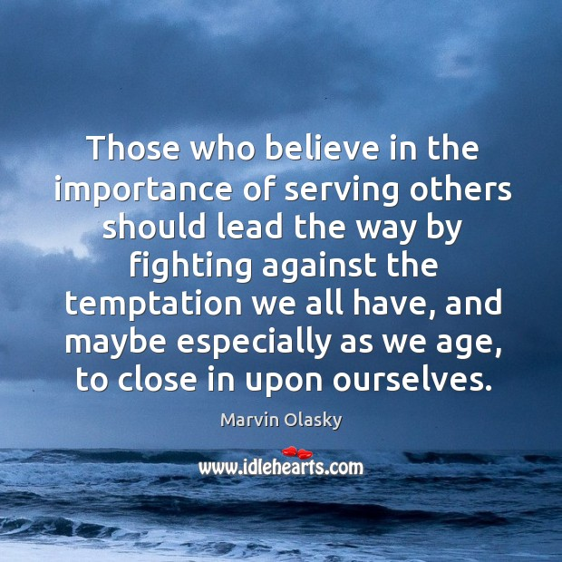 Those who believe in the importance of serving others should lead the way by fighting Marvin Olasky Picture Quote