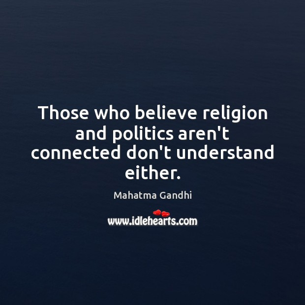 Those who believe religion and politics aren't connected don't understand either. Mahatma Gandhi Picture Quote