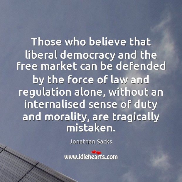 Those who believe that liberal democracy and the free market can be Jonathan Sacks Picture Quote