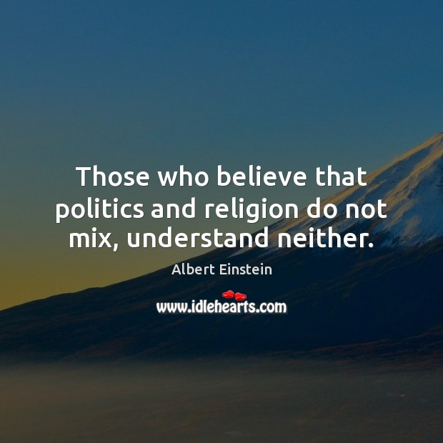Image, Those who believe that politics and religion do not mix, understand neither.