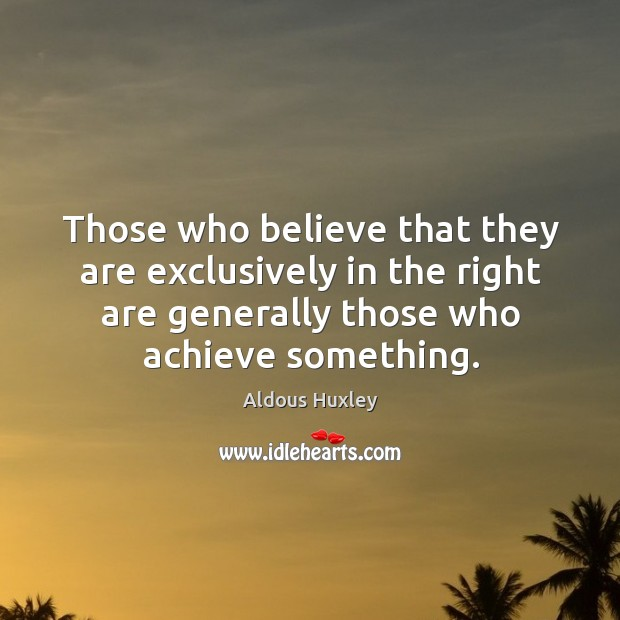 Image, Those who believe that they are exclusively in the right are generally those who achieve something.