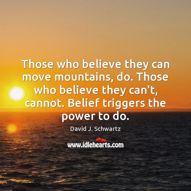 Those who believe they can move mountains, do. Those who believe they David J. Schwartz Picture Quote