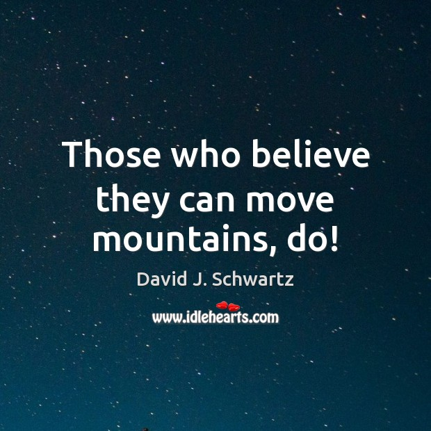 Those who believe they can move mountains, do! David J. Schwartz Picture Quote