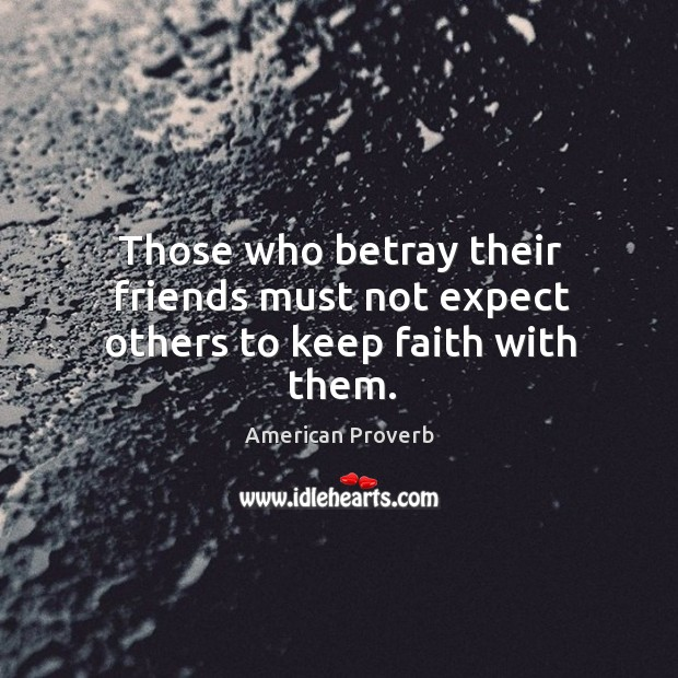 Those who betray their friends must not expect others to keep faith with them. Image