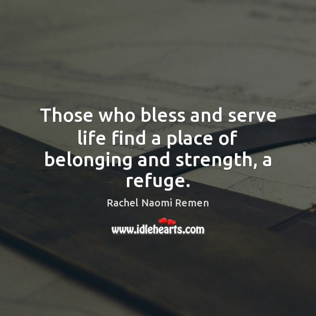 Those who bless and serve life find a place of belonging and strength, a refuge. Rachel Naomi Remen Picture Quote