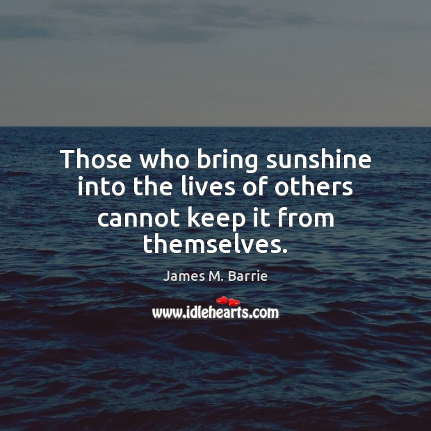 Those who bring sunshine into the lives of others cannot keep it from themselves. Image