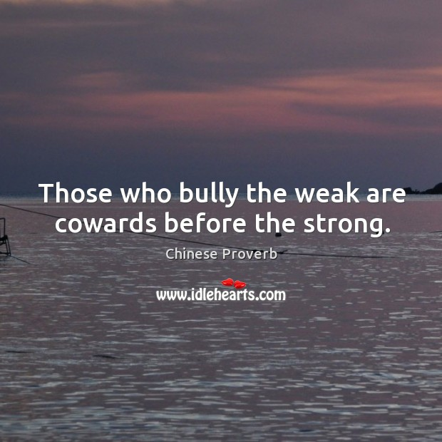 Image, Those who bully the weak are cowards before the strong.