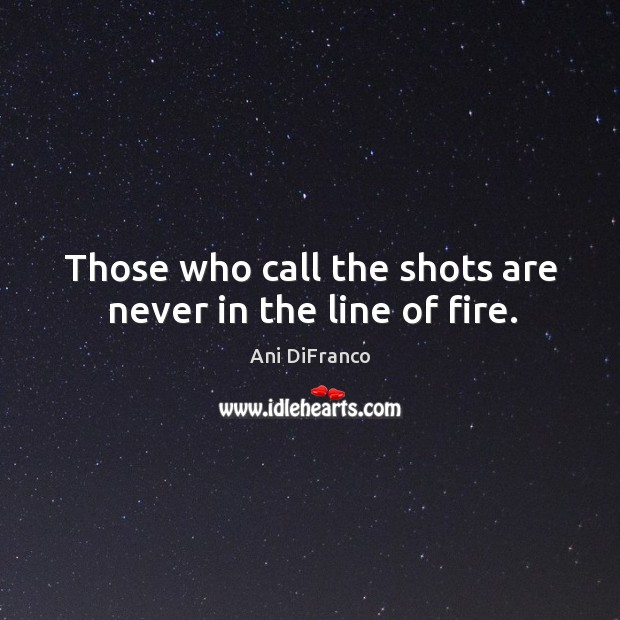 Those who call the shots are never in the line of fire. Ani DiFranco Picture Quote
