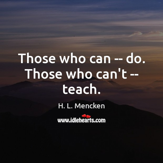 Those who can — do. Those who can't — teach. H. L. Mencken Picture Quote