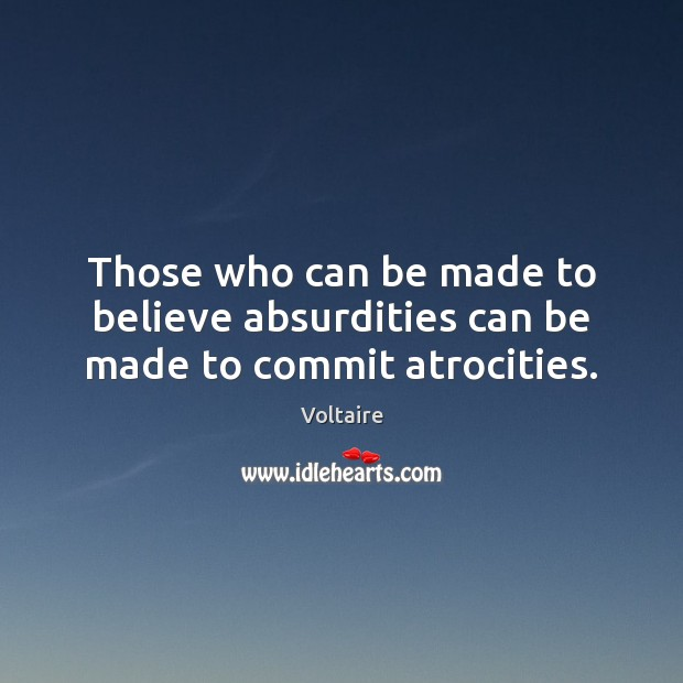 Those who can be made to believe absurdities can be made to commit atrocities. Image