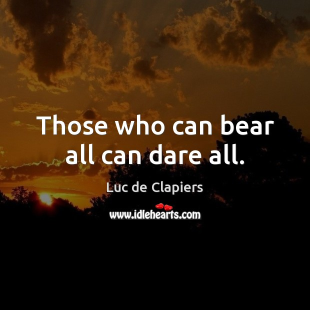 Those who can bear all can dare all. Luc de Clapiers Picture Quote