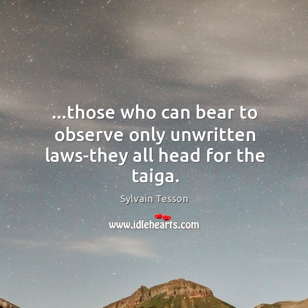 …those who can bear to observe only unwritten laws-they all head for the taiga. Image