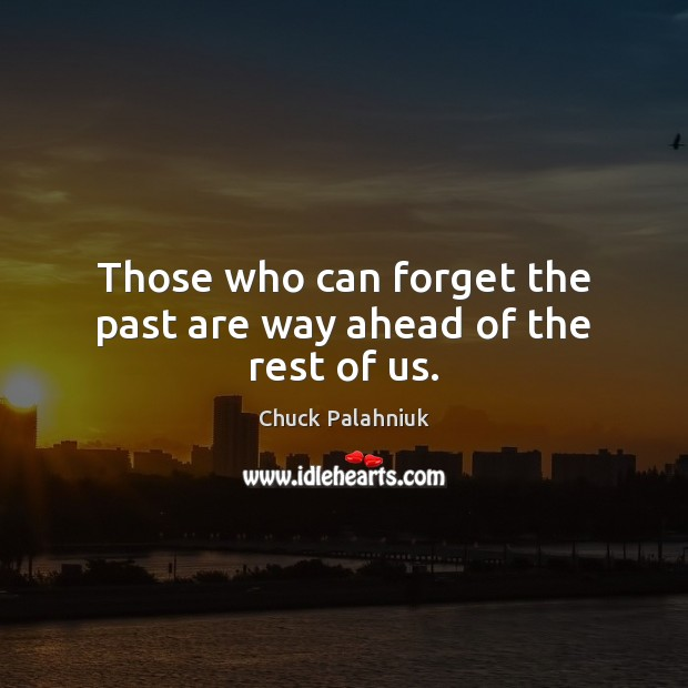 Those who can forget the past are way ahead of the rest of us. Image