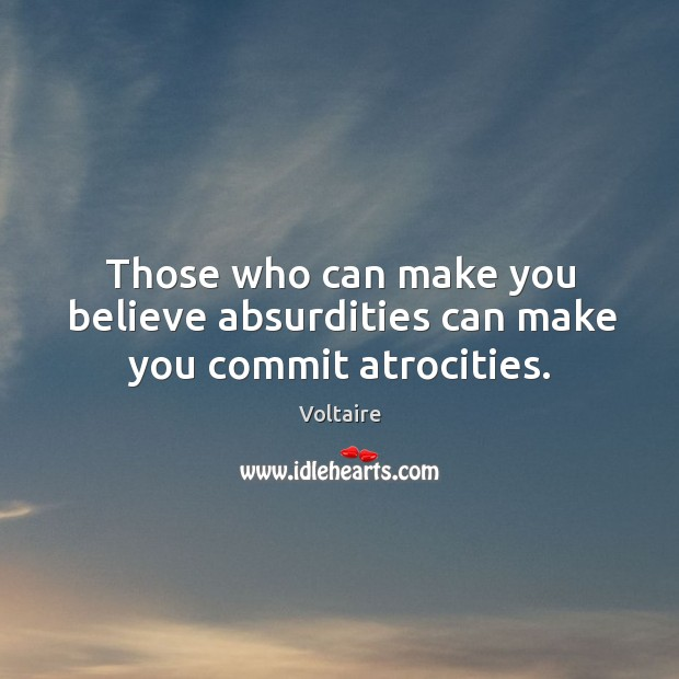 Image, Those who can make you believe absurdities can make you commit atrocities.