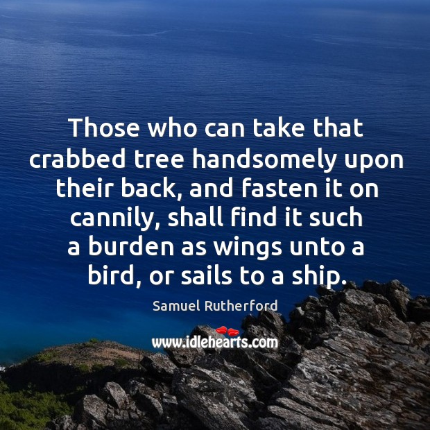 Those who can take that crabbed tree handsomely upon their back, and Samuel Rutherford Picture Quote