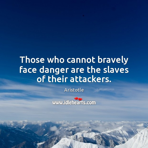 Image, Those who cannot bravely face danger are the slaves of their attackers.